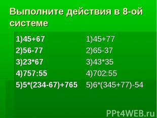 Выполните действия в 8-ой системе 1)45+67 2)56-77 3)23*67 4)757:55 5)5*(234-67)+