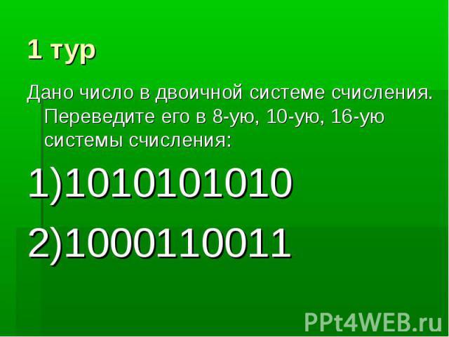 1 тур Дано число в двоичной системе счисления. Переведите его в 8-ую, 10-ую, 16-ую системы счисления: 1)1010101010 2)1000110011