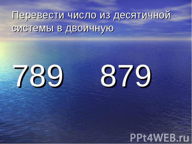 Перевести число из десятичной системы в двоичную 789