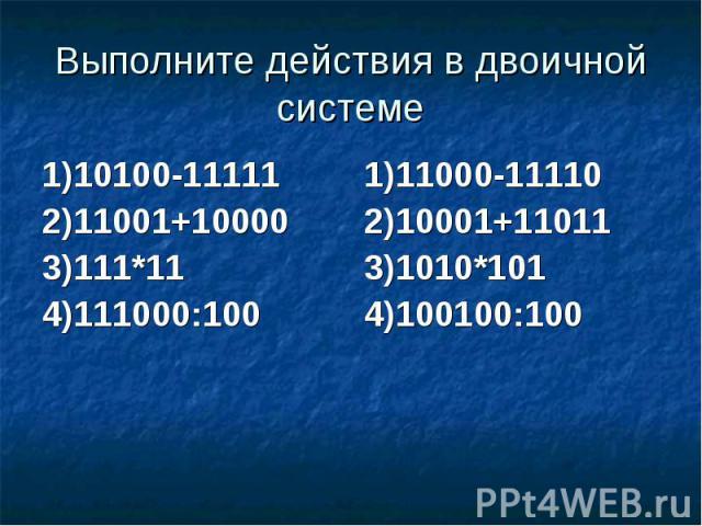 Выполните действия в двоичной системе 1)10100-11111 2)11001+10000 3)111*11 4)111000:100