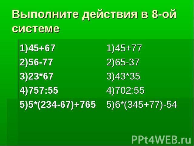 Выполните действия в 8-ой системе 1)45+67 2)56-77 3)23*67 4)757:55 5)5*(234-67)+765