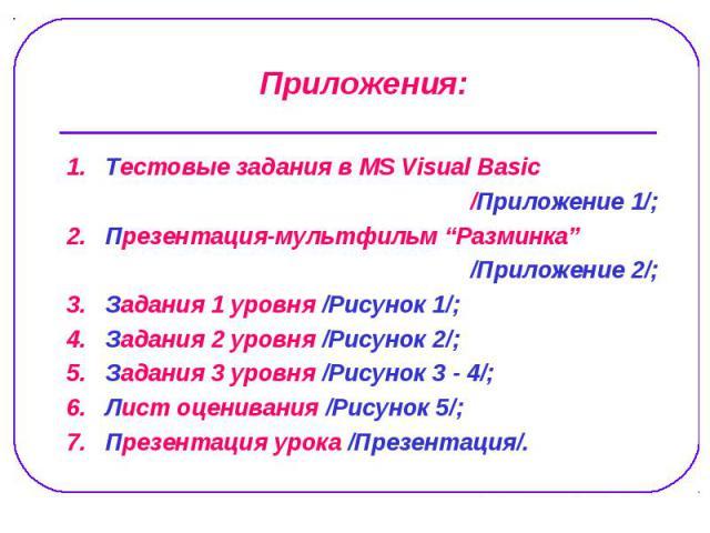 """1. Тестовые задания в MS Visual Basic 1. Тестовые задания в MS Visual Basic /Приложение 1/; 2. Презентация-мультфильм """"Разминка"""" /Приложение 2/; 3. Задания 1 уровня /Рисунок 1/; 4. Задания 2 уровня /Рисунок 2/; 5. Задания 3 уровня /Рисунок 3 - 4/; 6…"""