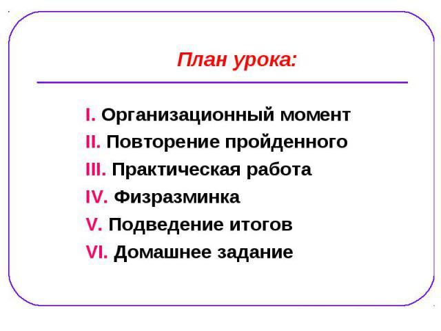 План урока: І. Организационный момент ІІ. Повторение пройденного ІІІ. Практическая работа IV. Физразминка V. Подведение итогов VI. Домашнее задание