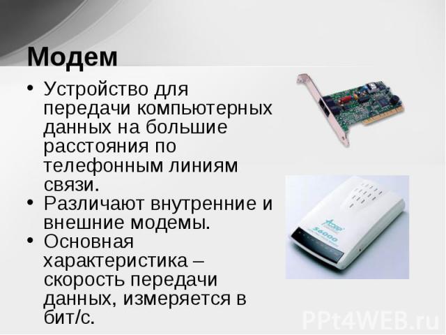 Устройство для передачи компьютерных данных на большие расстояния по телефонным линиям связи. Устройство для передачи компьютерных данных на большие расстояния по телефонным линиям связи. Различают внутренние и внешние модемы. Основная характеристик…