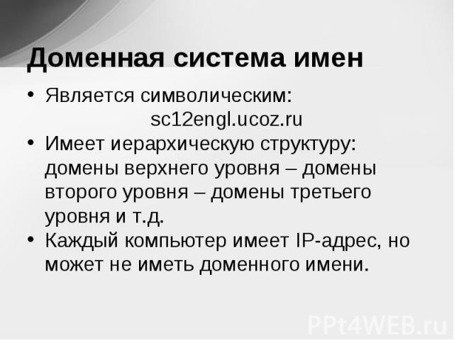 Является символическим: Является символическим: sc12engl.ucoz.ru Имеет иерархическую структуру: домены верхнего уровня – домены второго уровня – домены третьего уровня и т.д. Каждый компьютер имеет IP-адрес, но может не иметь доменного имени.