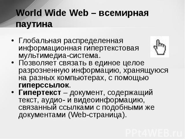 Глобальная распределенная информационная гипертекстовая мультимедиа-система. Глобальная распределенная информационная гипертекстовая мультимедиа-система. Позволяет связать в единое целое разрозненную информацию, хранящуюся на разных компьютерах, с п…