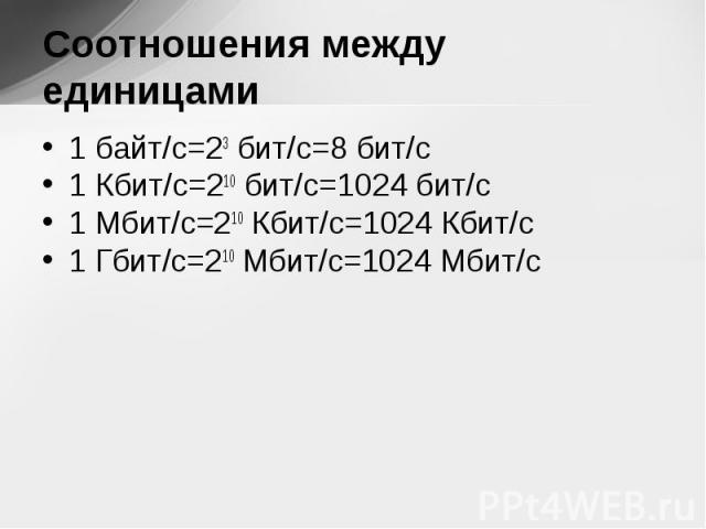 1 байт/с=23 бит/с=8 бит/с 1 байт/с=23 бит/с=8 бит/с 1 Кбит/с=210 бит/с=1024 бит/с 1 Мбит/с=210 Кбит/с=1024 Кбит/с 1 Гбит/с=210 Мбит/с=1024 Мбит/с