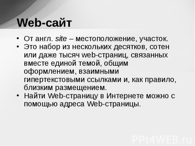 От англ. site – местоположение, участок. От англ. site – местоположение, участок. Это набор из нескольких десятков, сотен или даже тысяч web-страниц, связанных вместе единой темой, общим оформлением, взаимными гипертекстовыми ссылками и, как правило…