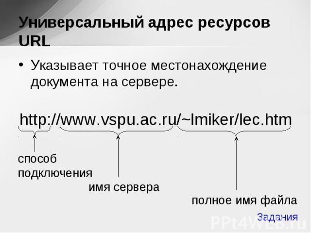 Указывает точное местонахождение документа на сервере. Указывает точное местонахождение документа на сервере. http://www.vspu.ac.ru/~lmiker/lec.htm