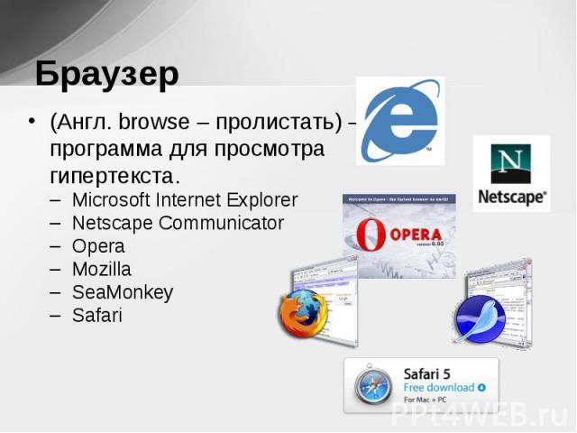 (Англ. browse – пролистать) – программа для просмотра гипертекста. (Англ. browse – пролистать) – программа для просмотра гипертекста. Microsoft Internet Explorer Netscape Communicator Opera Mozilla SeaMonkey Safari