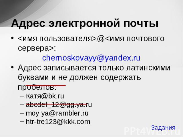 <имя пользователя>@<имя почтового сервера>: <имя пользователя>@<имя почтового сервера>: chernoskovayy@yandex.ru Адрес записывается только латинскими буквами и не должен содержать пробелов: Катя@bk.ru abcdef_12@gg.ya.ru moy ya…