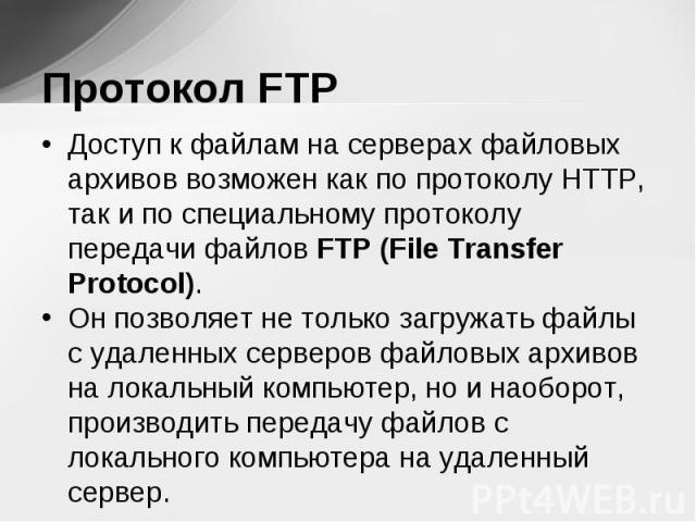 Доступ к файлам на серверах файловых архивов возможен как по протоколу HTTP, так и по специальному протоколу передачи файлов FTP (File Transfer Protocol). Доступ к файлам на серверах файловых архивов возможен как по протоколу HTTP, так и по специаль…
