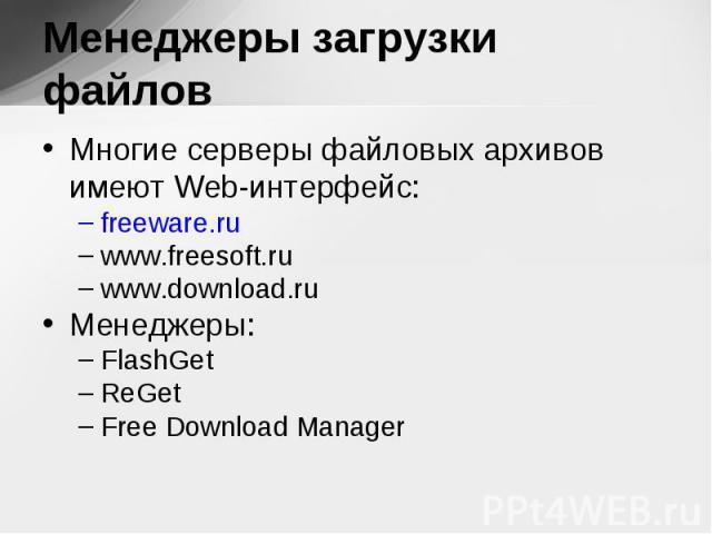 Многие серверы файловых архивов имеют Web-интерфейс: Многие серверы файловых архивов имеют Web-интерфейс: freeware.ru www.freesoft.ru www.download.ru Менеджеры: FlashGet ReGet Free Download Manager