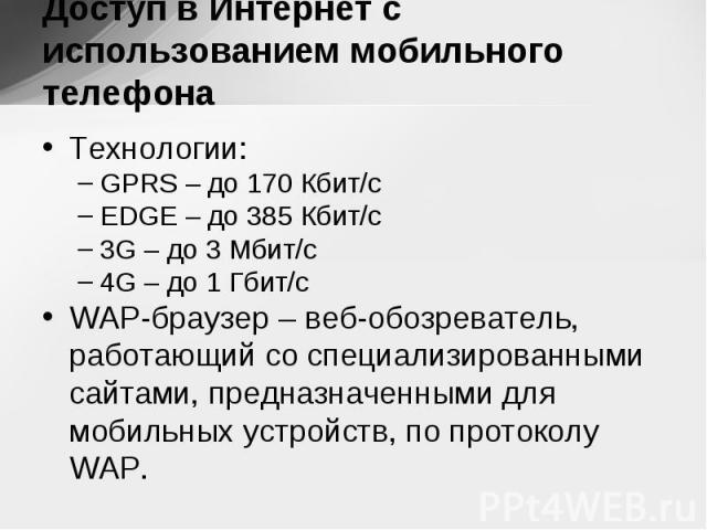 Технологии: Технологии: GPRS – до 170 Кбит/с EDGE – до 385 Кбит/с 3G – до 3 Мбит/с 4G – до 1 Гбит/с WAP-браузер – веб-обозреватель, работающий со специализированными сайтами, предназначенными для мобильных устройств, по протоколу WAP.