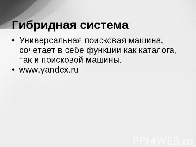 Универсальная поисковая машина, сочетает в себе функции как каталога, так и поисковой машины. Универсальная поисковая машина, сочетает в себе функции как каталога, так и поисковой машины. www.yandex.ru