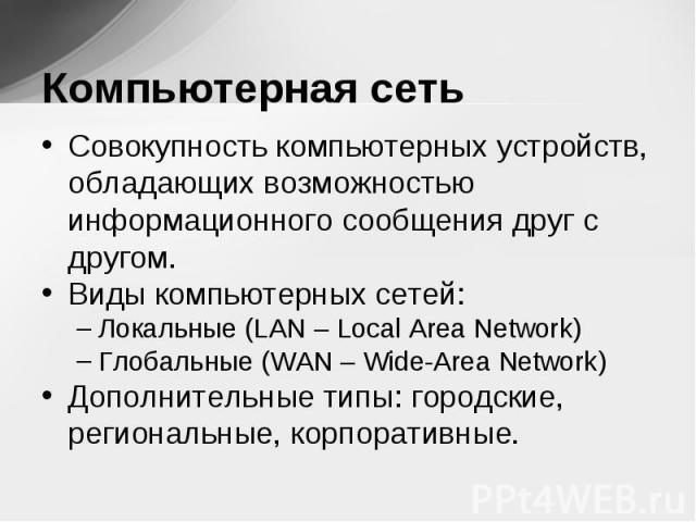 Совокупность компьютерных устройств, обладающих возможностью информационного сообщения друг с другом. Совокупность компьютерных устройств, обладающих возможностью информационного сообщения друг с другом. Виды компьютерных сетей: Локальные (LAN – Loc…