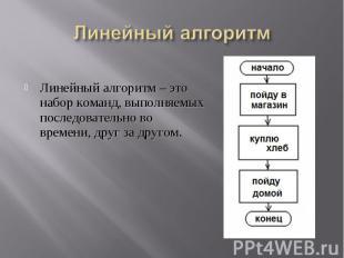 Линейный алгоритм – это набор команд, выполняемых последовательно во времени, др