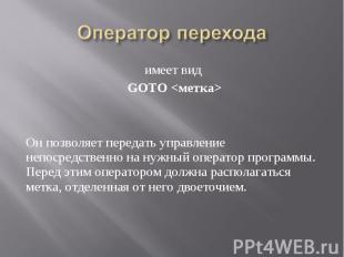 имеет вид имеет вид GOTO <метка> Он позволяет передать управление непосред