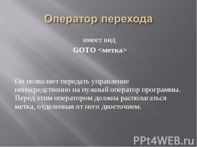 имеет вид имеет вид GOTO <метка> Он позволяет передать управление непосредственно на нужный оператор программы. Перед этим оператором должна располагаться метка, отделенная от него двоеточием.