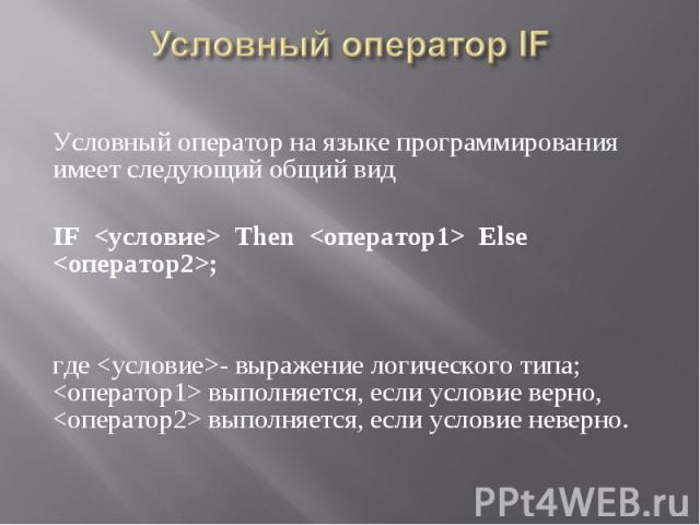 Условный оператор на языке программирования имеет следующий общий вид Условный оператор на языке программирования имеет следующий общий вид IF <условие> Then <оператор1> Else <оператор2>; где <условие>- выражение логического …
