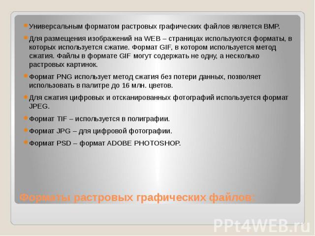 Форматы растровых графических файлов: Универсальным форматом растровых графических файлов является BMP. Для размещения изображений на WEB – страницах используются форматы, в которых используется сжатие. Формат GIF, в котором используется метод сжати…