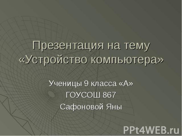 Презентация на тему «Устройство компьютера» Ученицы 9 класса «А» ГОУСОШ 867 Сафоновой Яны