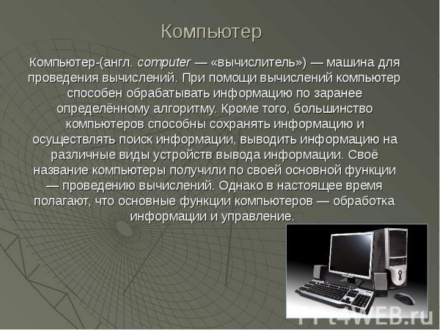 Компьютер-(англ. computer — «вычислитель») — машина для проведения вычислений. При помощи вычислений компьютер способен обрабатывать информацию по заранее определённому алгоритму. Кроме того, большинство компьютеров способны сохранять информацию и о…