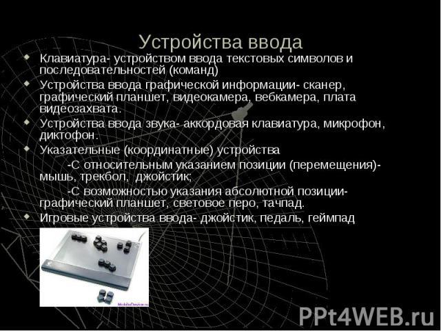 Устройства ввода Клавиатура- устройством ввода текстовых символов и последовательностей (команд) Устройства ввода графической информации- сканер, графический планшет, видеокамера, вебкамера, плата видеозахвата. Устройства ввода звука- аккордовая кла…