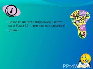 Какое количество информации несет одна буква 32 – символьного алфавита? Какое ко