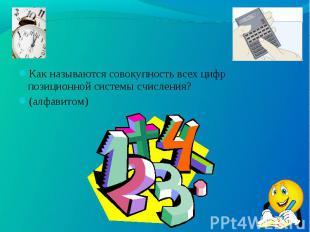 Как называются совокупность всех цифр позиционной системы счисления? Как называю