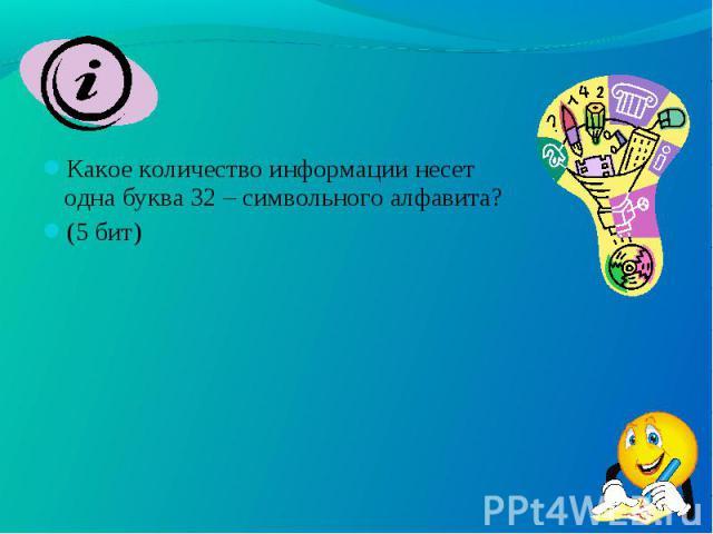 Какое количество информации несет одна буква 32 – символьного алфавита? Какое количество информации несет одна буква 32 – символьного алфавита? (5 бит)