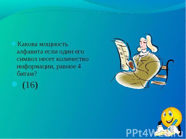 Какова мощность алфавита если один его символ несет количество информации, равное 4 битам? Какова мощность алфавита если один его символ несет количество информации, равное 4 битам? (16)
