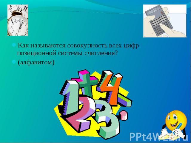 Как называются совокупность всех цифр позиционной системы счисления? Как называются совокупность всех цифр позиционной системы счисления? (алфавитом)