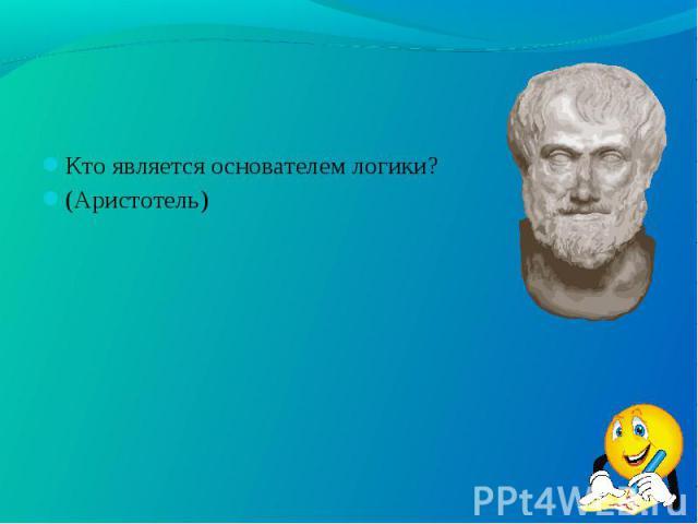 Кто является основателем логики? Кто является основателем логики? (Аристотель)