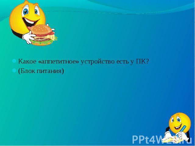 Какое «аппетитное» устройство есть у ПК? Какое «аппетитное» устройство есть у ПК? (Блок питания)