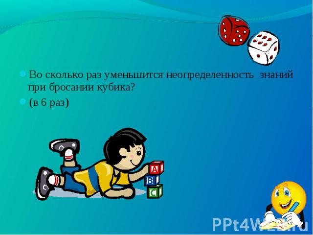 Во сколько раз уменьшится неопределенность знаний при бросании кубика? Во сколько раз уменьшится неопределенность знаний при бросании кубика? (в 6 раз)