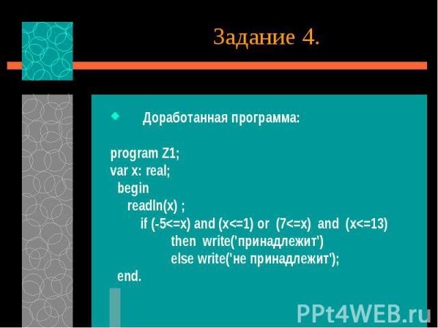 Задание 4. Доработанная программа: program Z1; var x: real; begin readln(x) ; if (-5<=x) and (x<=1) or (7<=x) and (x<=13) then write('принадлежит') else write('не принадлежит'); end.