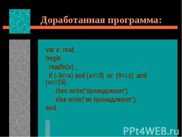 Доработанная программа: var x: real; begin readln(x) ; if (-3<=x) and (x<=3) or (9<=x) and (x<=15) then write('принадлежит') else write('не принадлежит'); end.