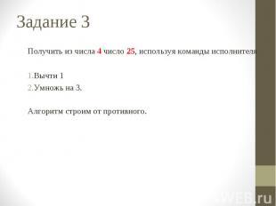 Получить из числа 4 число 25, используя команды исполнителя Вычти 1 Умножь на 3.