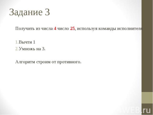 Получить из числа 4 число 25, используя команды исполнителя Вычти 1 Умножь на 3. Алгоритм строим от противного.