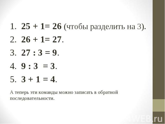 1. 25 + 1= 26 (чтобы разделить на 3). 1. 25 + 1= 26 (чтобы разделить на 3). 2. 26 + 1= 27. 3. 27 : 3 = 9. 4. 9 : 3 = 3. 5. 3 + 1 = 4. А теперь эти команды можно записать в обратной последовательности.