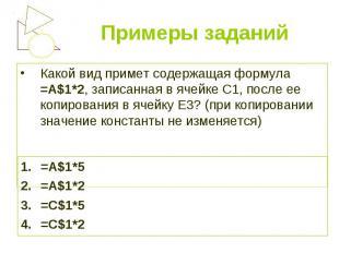 Какой вид примет содержащая формула =A$1*2, записанная в ячейке С1, после ее коп