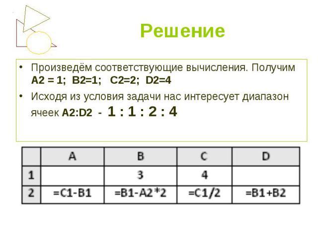 Произведём соответствующие вычисления. Получим А2 = 1; В2=1; С2=2; D2=4 Произведём соответствующие вычисления. Получим А2 = 1; В2=1; С2=2; D2=4 Исходя из условия задачи нас интересует диапазон ячеек А2:D2 - 1 : 1 : 2 : 4