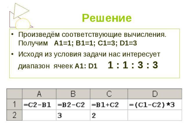 Произведём соответствующие вычисления. Получим А1=1; В1=1; С1=3; D1=3 Произведём соответствующие вычисления. Получим А1=1; В1=1; С1=3; D1=3 Исходя из условия задачи нас интересует диапазон ячеек А1: D1 1 : 1 : 3 : 3