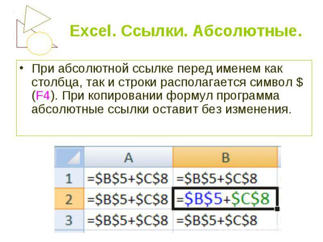 При абсолютной ссылке перед именем как столбца, так и строки располагается символ $(F4). При копировании формул программа абсолютные ссылки оставит без изменения. При абсолютной ссылке перед именем как столбца, так и строки располагается символ $(F4…
