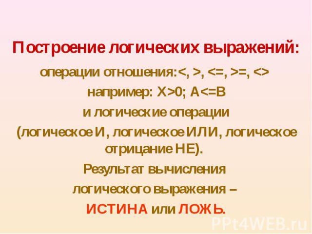 операции отношения:<, >, <=, >=, <> операции отношения:<, >, <=, >=, <> например: Х>0; А<=B и логические операции (логическое И, логическое ИЛИ, логическое отрицание НЕ). Результат вычисления логического выр…