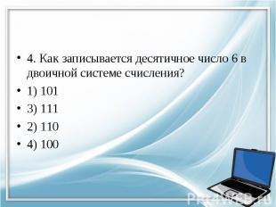 4. Как записывается десятичное число 6 в двоичной системе счисления? 1) 101 3) 1