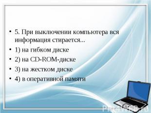 5. При выключении компьютера вся информация стирается... 1) на гибком диске 2) н