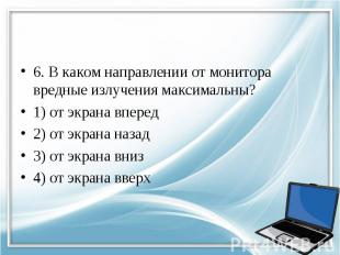 6. В каком направлении от монитора вредные излучения максимальны? 1) от экрана в