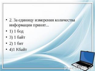 2. За единицу измерения количества информации принят... 1) 1 бод 3) 1 байт 2) 1